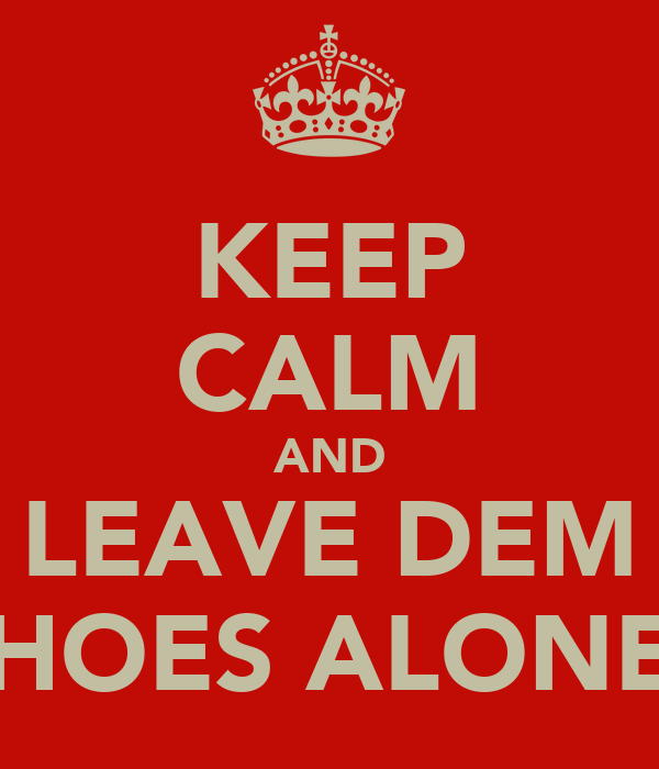 KEEP CALM AND LEAVE DEM HOES ALONE