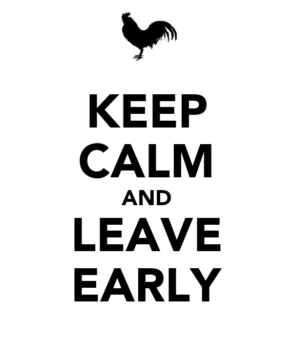 KEEP CALM AND LEAVE EARLY