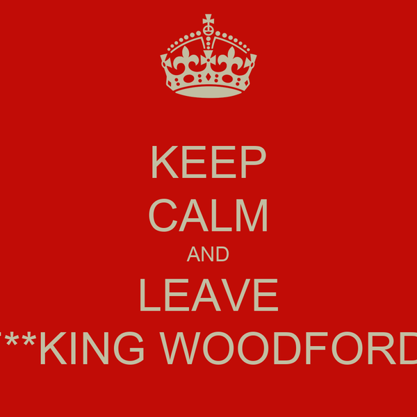 KEEP CALM AND LEAVE F**KING WOODFORD