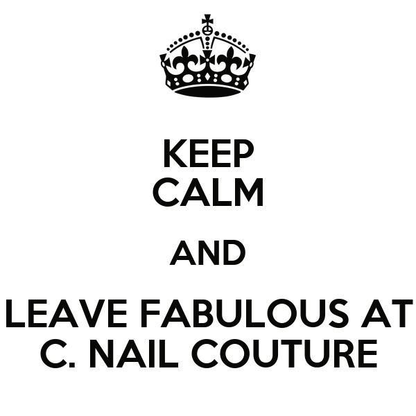 KEEP CALM AND LEAVE FABULOUS AT C. NAIL COUTURE