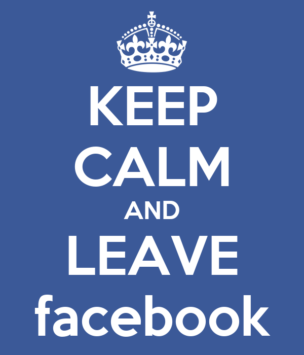 KEEP CALM AND LEAVE facebook