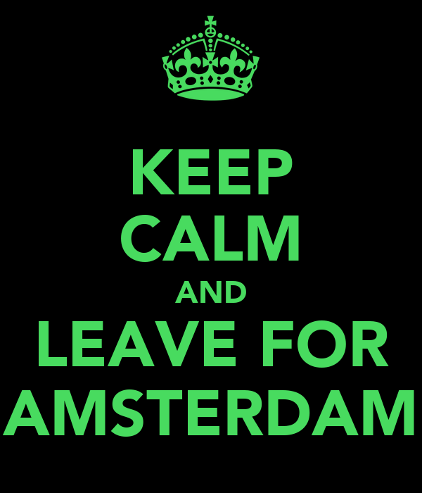 KEEP CALM AND LEAVE FOR AMSTERDAM