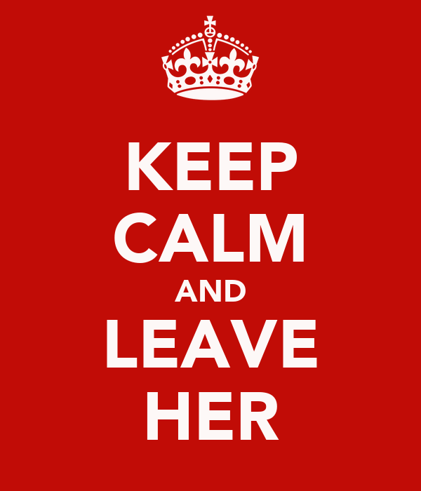 KEEP CALM AND LEAVE HER
