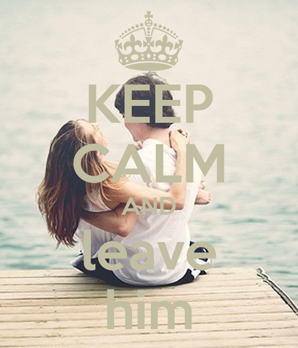 KEEP CALM AND leave him