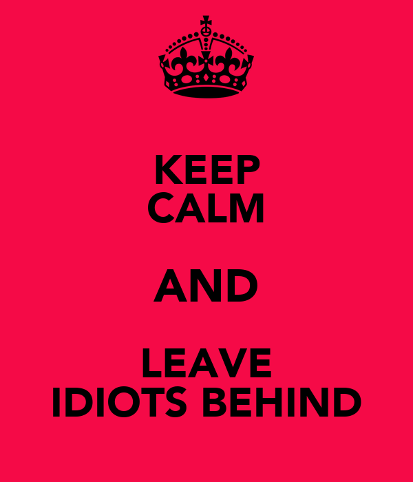 KEEP CALM AND LEAVE IDIOTS BEHIND