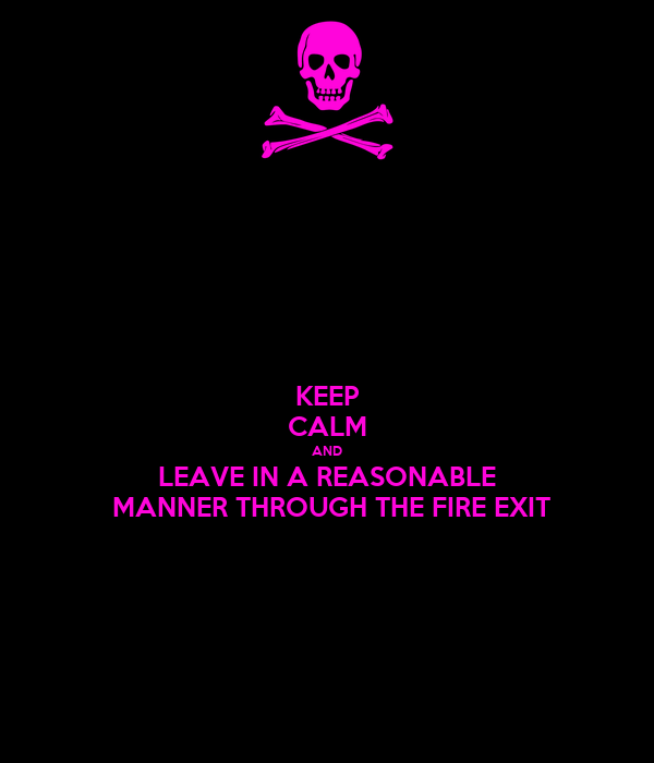 KEEP CALM AND LEAVE IN A REASONABLE  MANNER THROUGH THE FIRE EXIT