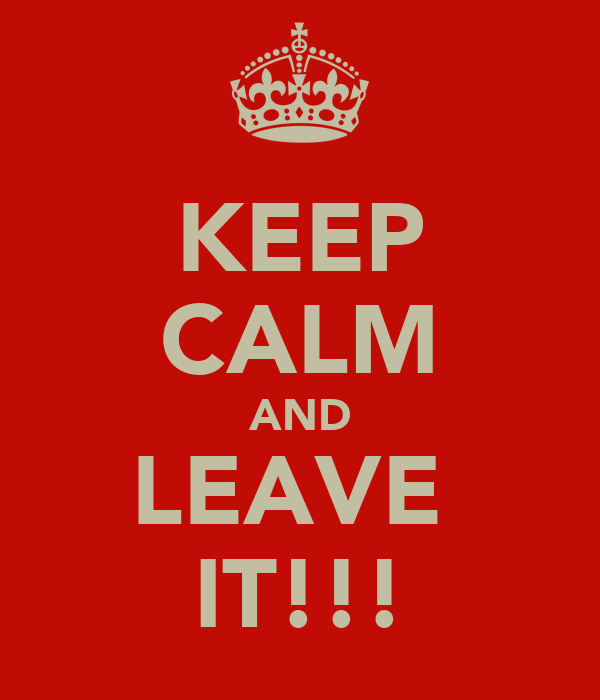 KEEP CALM AND LEAVE  IT!!!