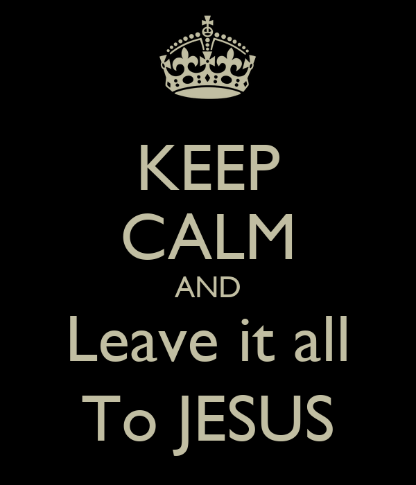 KEEP CALM AND Leave it all To JESUS