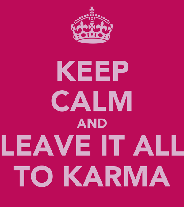 KEEP CALM AND LEAVE IT ALL TO KARMA