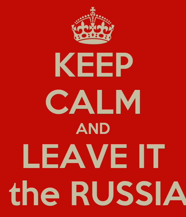 KEEP CALM AND LEAVE IT for the RUSSIANS