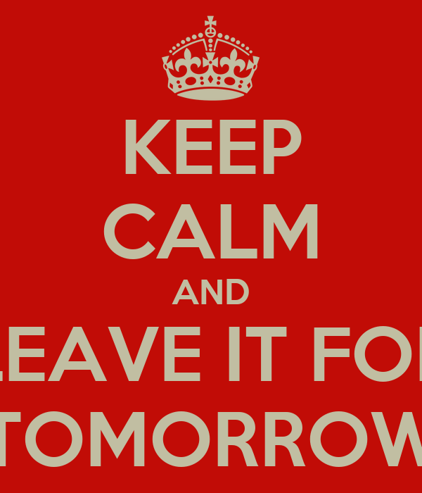 KEEP CALM AND LEAVE IT FOR TOMORROW