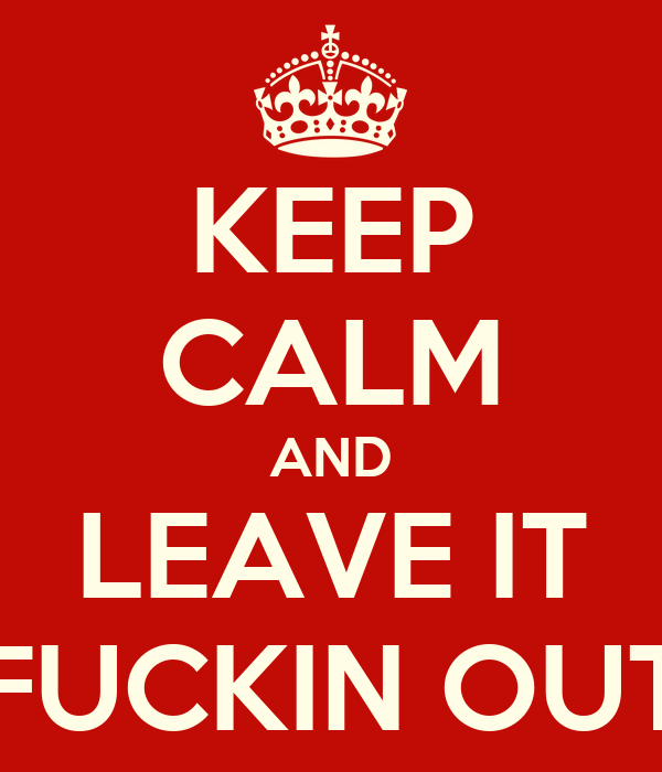 KEEP CALM AND LEAVE IT FUCKIN OUT