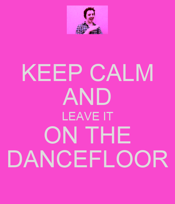 KEEP CALM AND LEAVE IT ON THE DANCEFLOOR