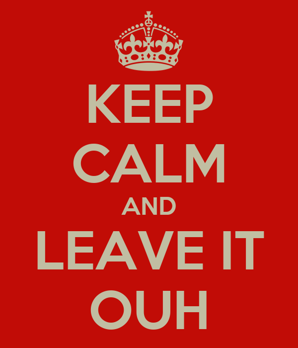 KEEP CALM AND LEAVE IT OUH