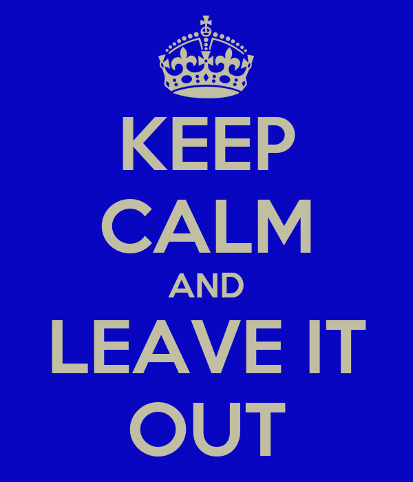 KEEP CALM AND LEAVE IT OUT