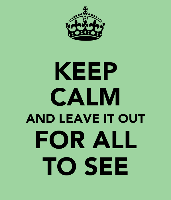 KEEP CALM AND LEAVE IT OUT FOR ALL TO SEE