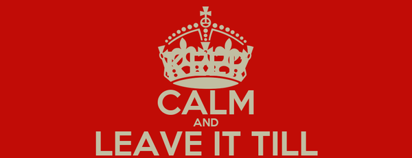 KEEP CALM AND LEAVE IT TILL DEADLINE