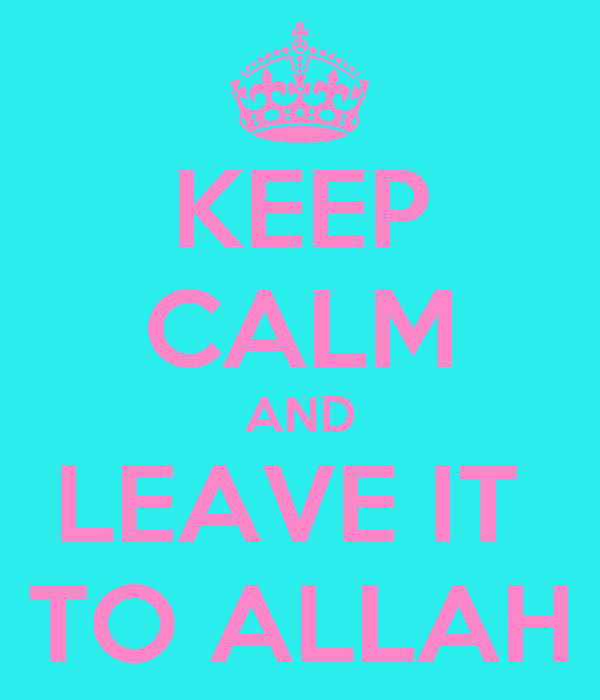 KEEP CALM AND LEAVE IT  TO ALLAH