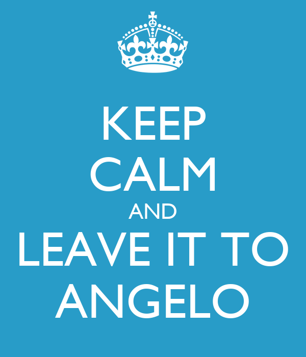 KEEP CALM AND LEAVE IT TO ANGELO