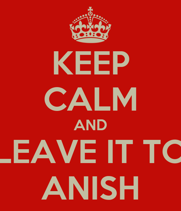 KEEP CALM AND LEAVE IT TO ANISH