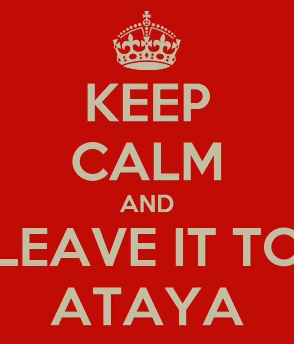 KEEP CALM AND LEAVE IT TO ATAYA