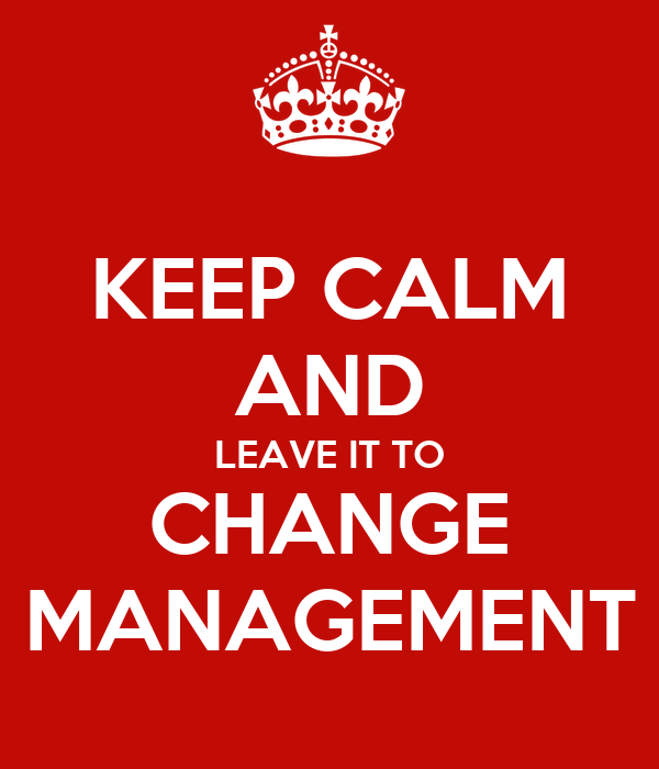 KEEP CALM AND LEAVE IT TO CHANGE MANAGEMENT