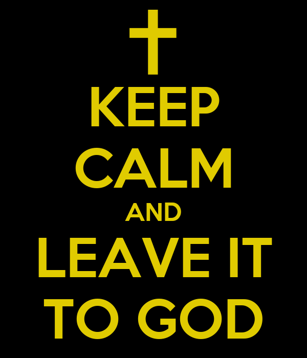 KEEP CALM AND LEAVE IT TO GOD