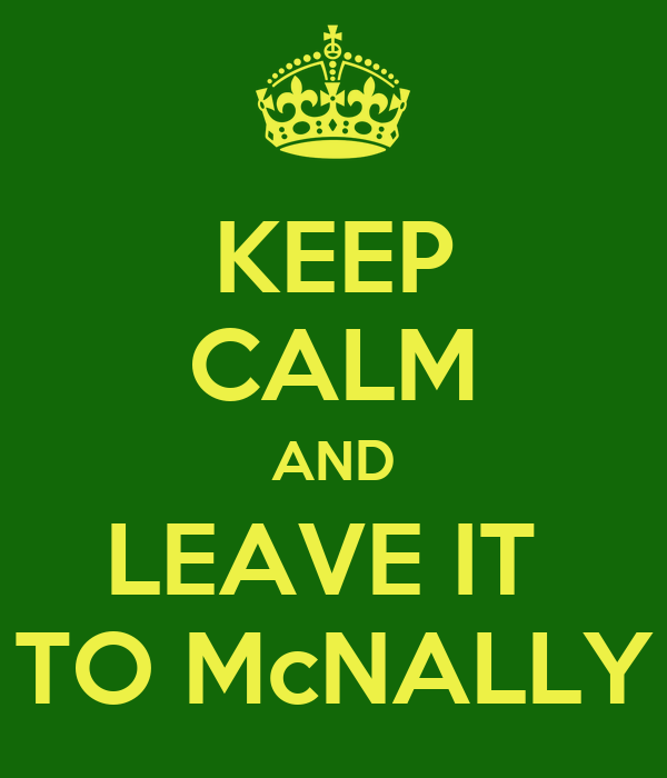 KEEP CALM AND LEAVE IT  TO McNALLY