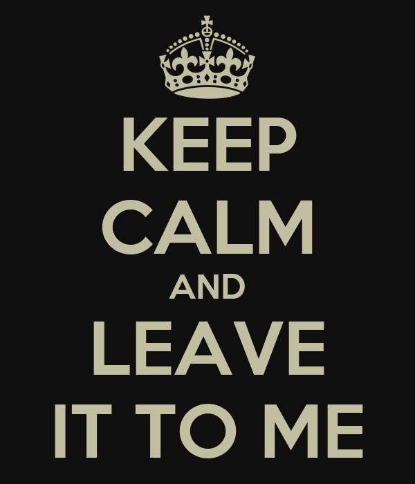 KEEP CALM AND LEAVE IT TO ME