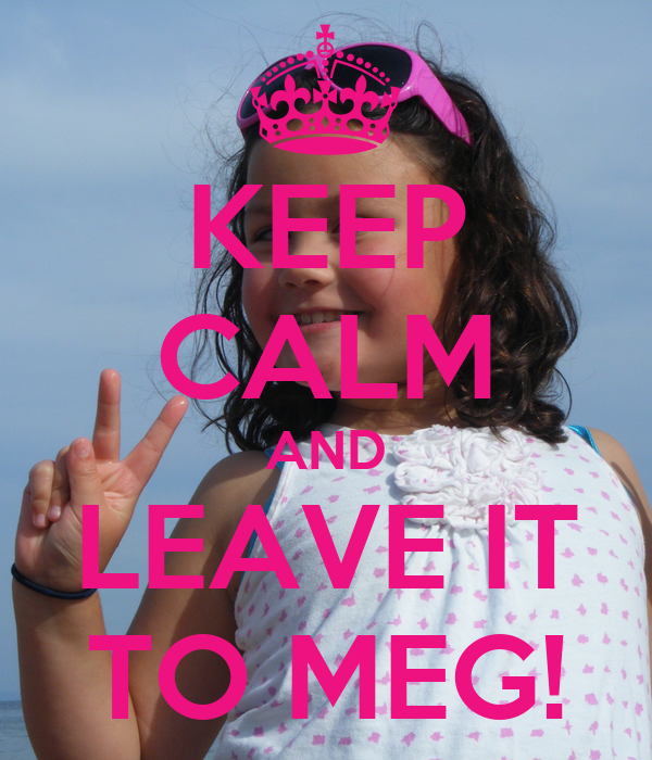 KEEP CALM AND LEAVE IT TO MEG!