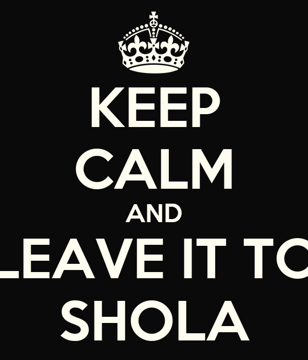 KEEP CALM AND LEAVE IT TO SHOLA