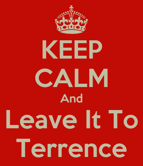KEEP CALM And Leave It To Terrence
