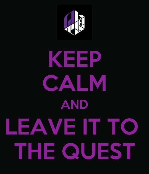 KEEP CALM AND LEAVE IT TO  THE QUEST