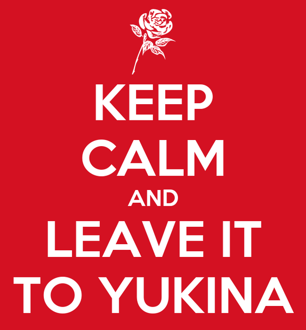 KEEP CALM AND LEAVE IT TO YUKINA