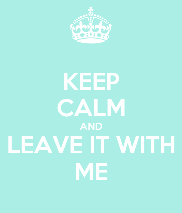 KEEP CALM AND LEAVE IT WITH ME