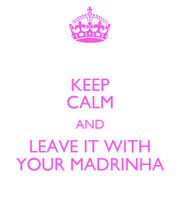 KEEP CALM AND LEAVE IT WITH YOUR MADRINHA