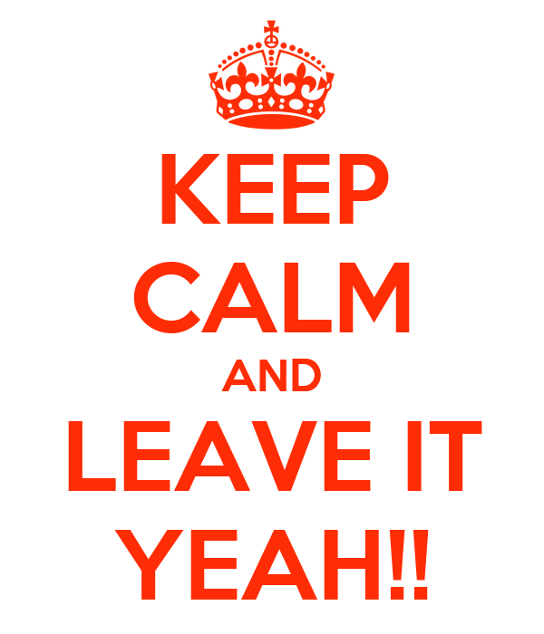 KEEP CALM AND LEAVE IT YEAH!!