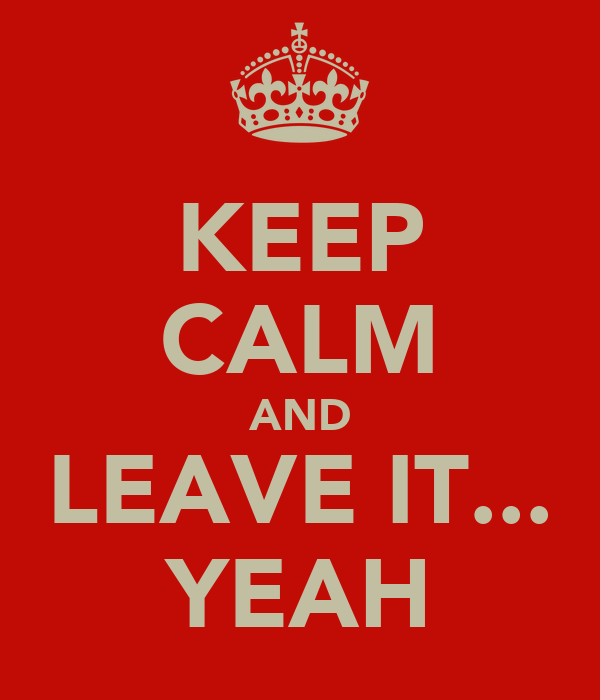 KEEP CALM AND LEAVE IT... YEAH