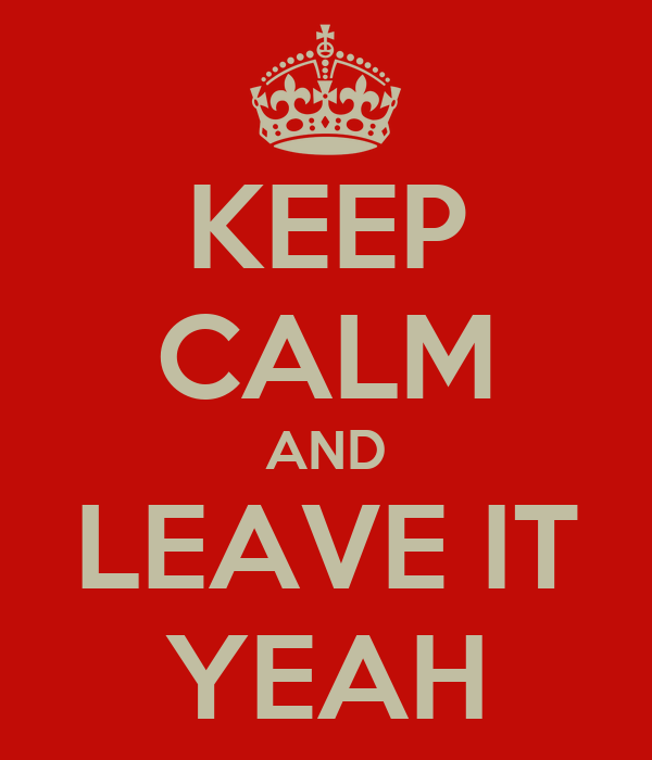 KEEP CALM AND LEAVE IT YEAH
