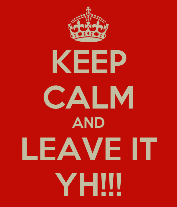 KEEP CALM AND LEAVE IT YH!!!
