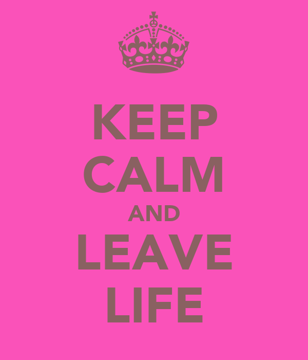 KEEP CALM AND LEAVE LIFE