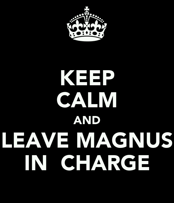 KEEP CALM AND LEAVE MAGNUS IN  CHARGE