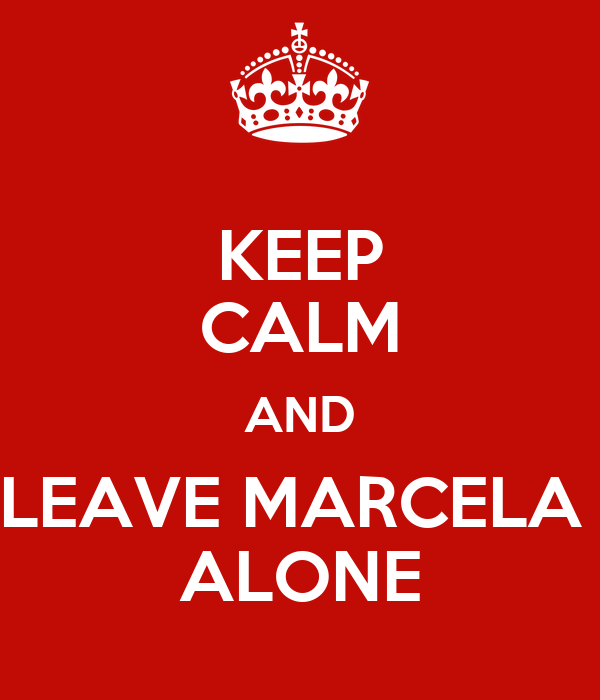 KEEP CALM AND LEAVE MARCELA  ALONE