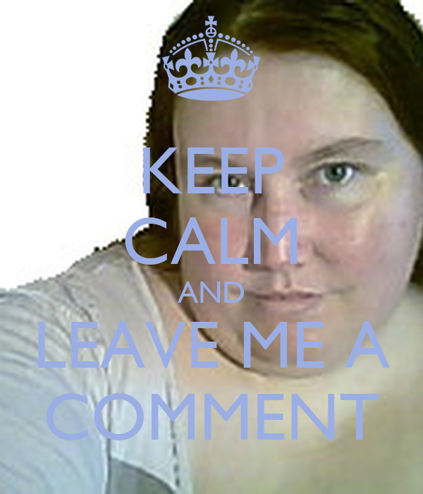 KEEP CALM AND LEAVE ME A COMMENT