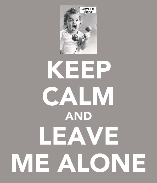 KEEP CALM AND LEAVE ME ALONE