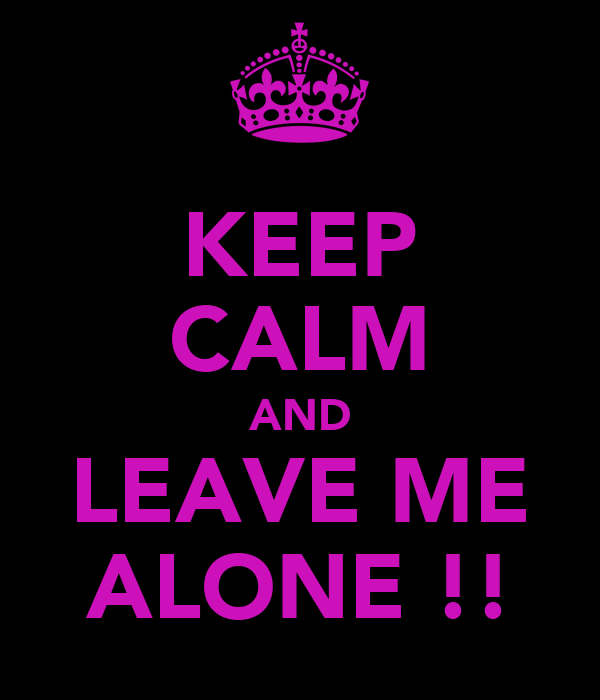 KEEP CALM AND LEAVE ME ALONE !!