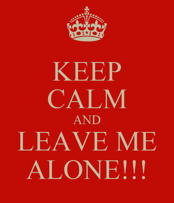 KEEP CALM AND LEAVE ME ALONE!!!