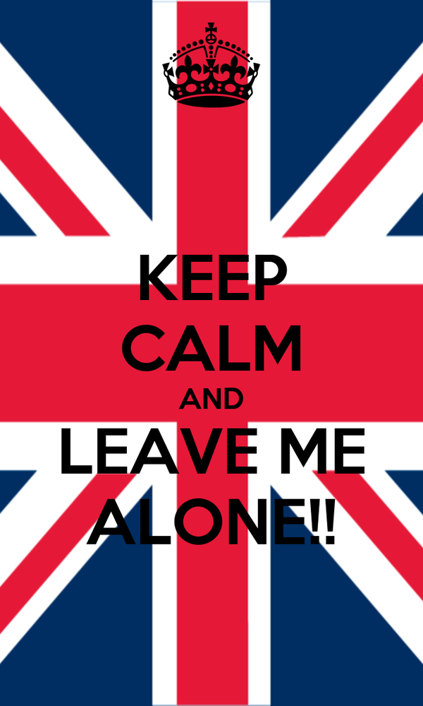 KEEP CALM AND LEAVE ME ALONE!!