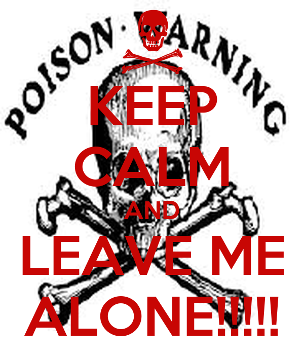 KEEP CALM AND LEAVE ME ALONE!!!!!