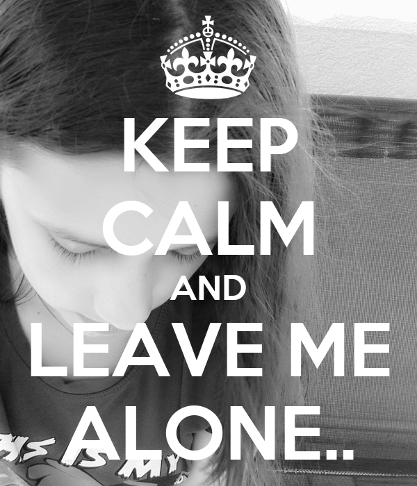 KEEP CALM AND LEAVE ME ALONE..